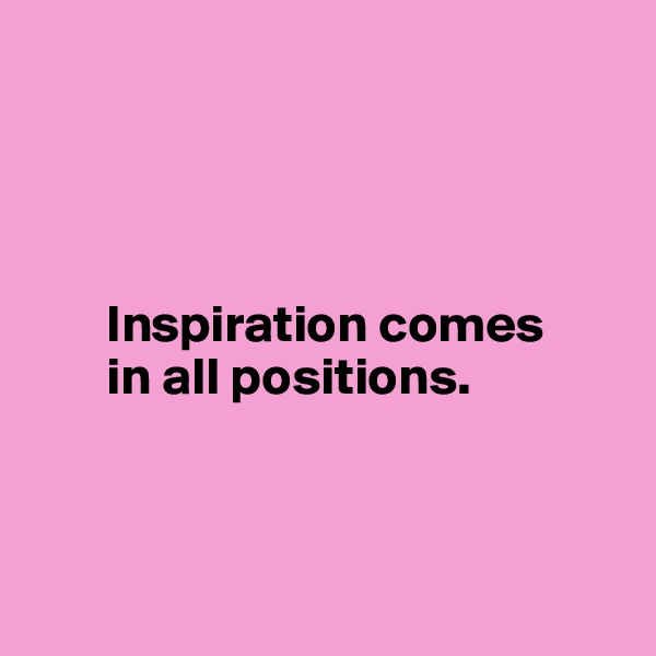 Inspiration comes         in all positions.