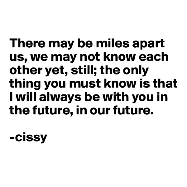 There may be miles apart us, we may not know each other yet, still; the only thing you must know is that I will always be with you in the future, in our future.  -cissy
