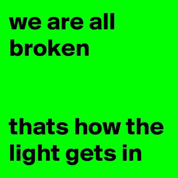 we are all broken   thats how the light gets in
