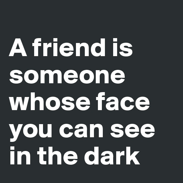 A friend is someone whose face you can see in the dark