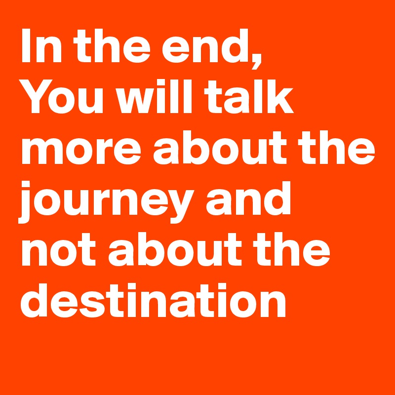 In the end, You will talk more about the journey and not about the destination