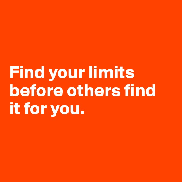 Find your limits before others find  it for you.