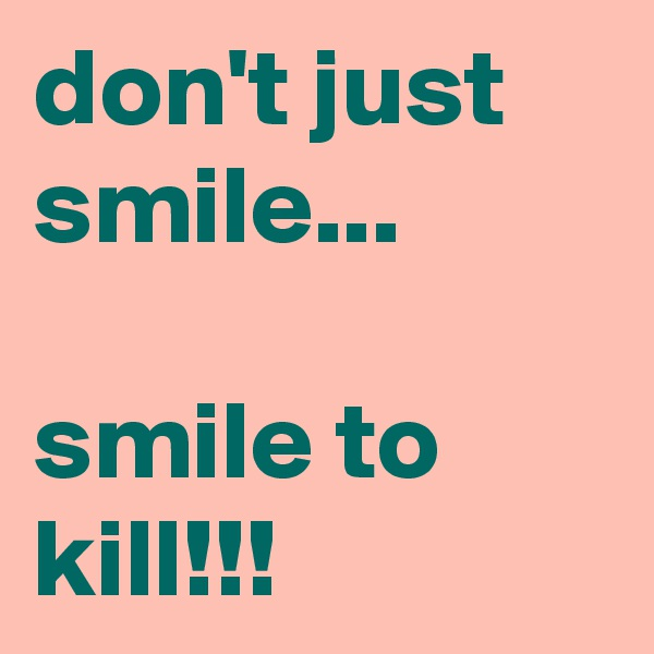 don't just smile...  smile to kill!!!