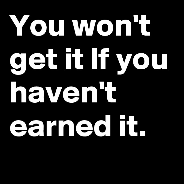 You won't get it lf you haven't earned it.