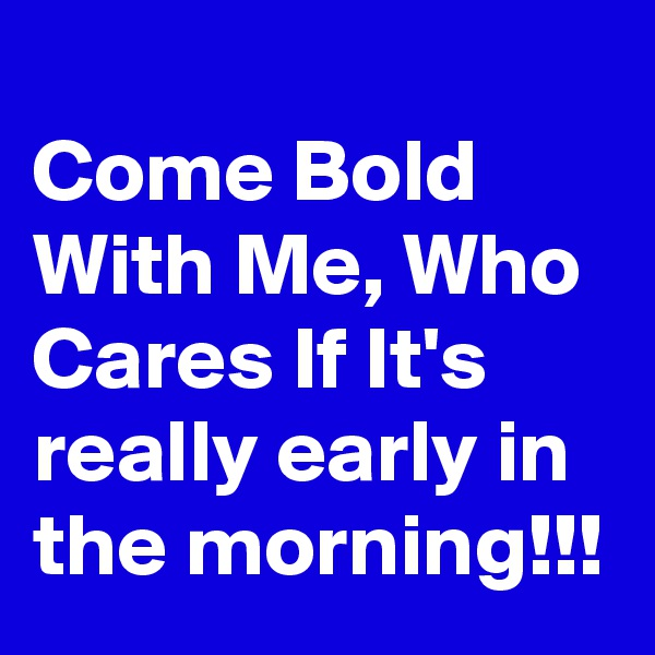 Come Bold With Me, Who Cares If It's really early in the morning!!!