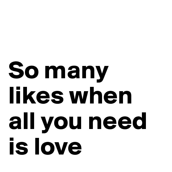 So many likes when all you need is love