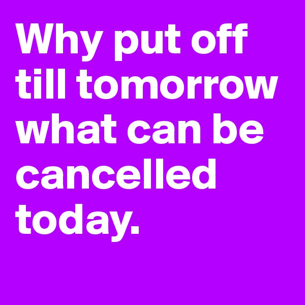 Why put off till tomorrow what can be cancelled today.