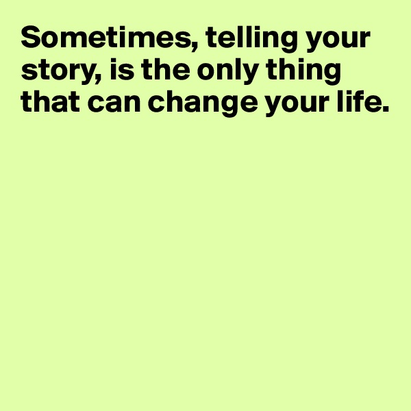Sometimes, telling your story, is the only thing that can change your life.