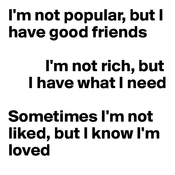 I'm not popular, but I have good friends             I'm not rich, but        I have what I need  Sometimes I'm not liked, but I know I'm loved