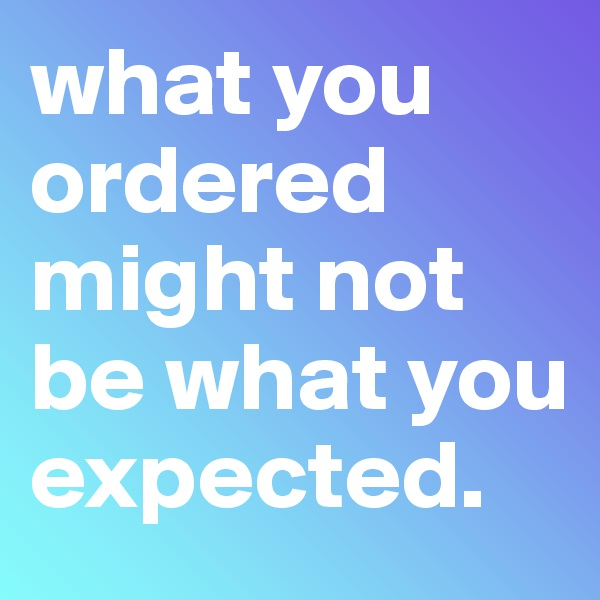what you ordered might not be what you expected.