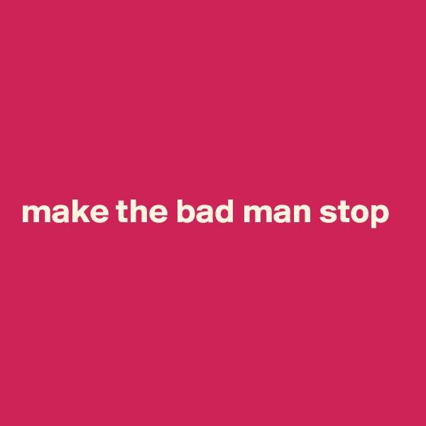make the bad man stop