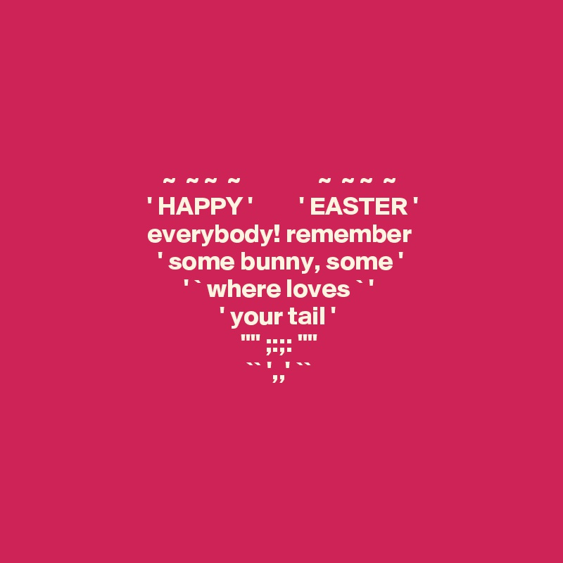 "~  ~ ~  ~               ~  ~ ~  ~                        ' HAPPY '         ' EASTER '                         everybody! remember                          ' some bunny, some '                                ' ` where loves ` '                                        ' your tail '                                          """" ;:;: """"                                           `` ',,' ``"
