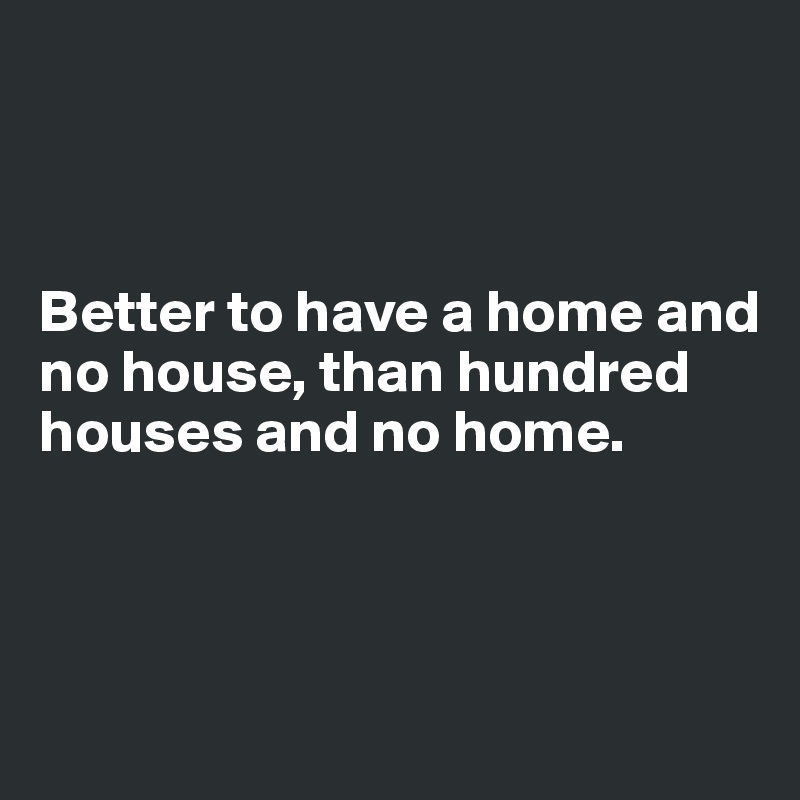 Better to have a home and no house, than hundred houses and no home.