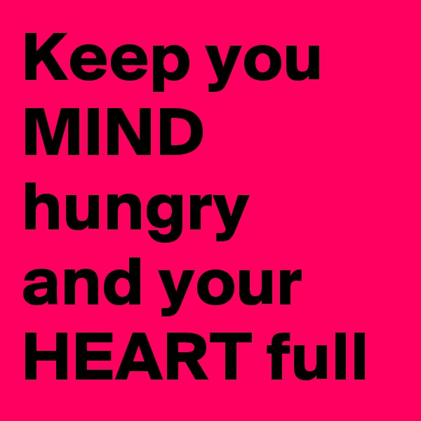 Keep you MIND hungry and your HEART full