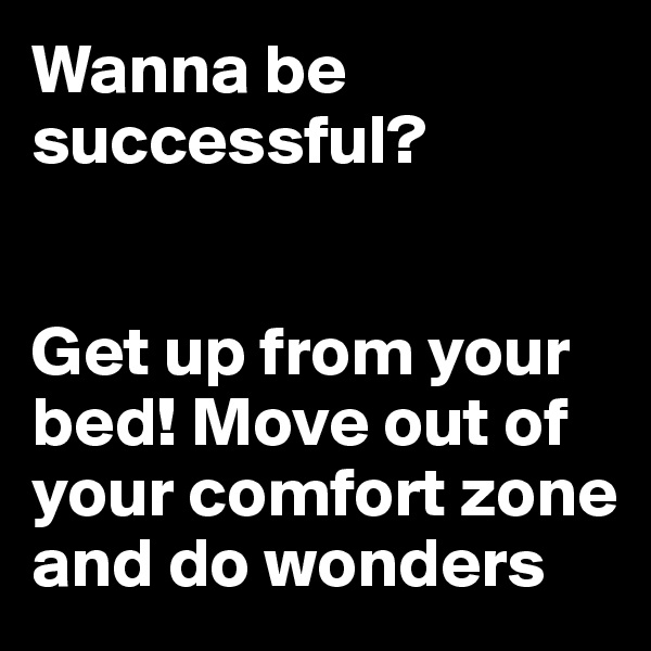 Wanna be successful?    Get up from your bed! Move out of your comfort zone and do wonders