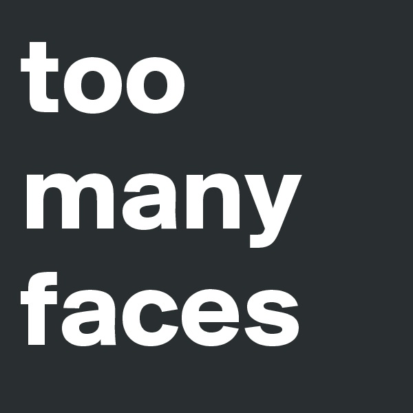 too many faces