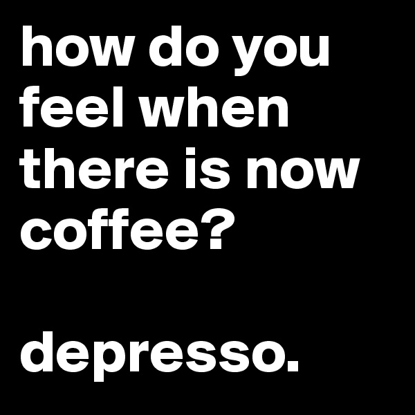how do you feel when there is now coffee?  depresso.