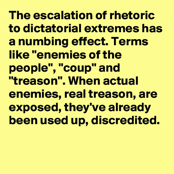 """The escalation of rhetoric to dictatorial extremes has a numbing effect. Terms like """"enemies of the people"""", """"coup"""" and """"treason"""". When actual enemies, real treason, are exposed, they've already been used up, discredited."""