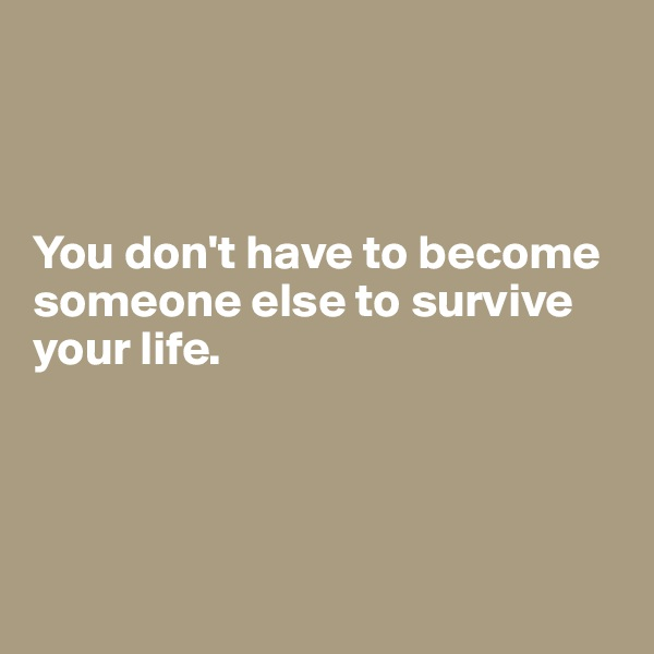 You don't have to become someone else to survive your life.