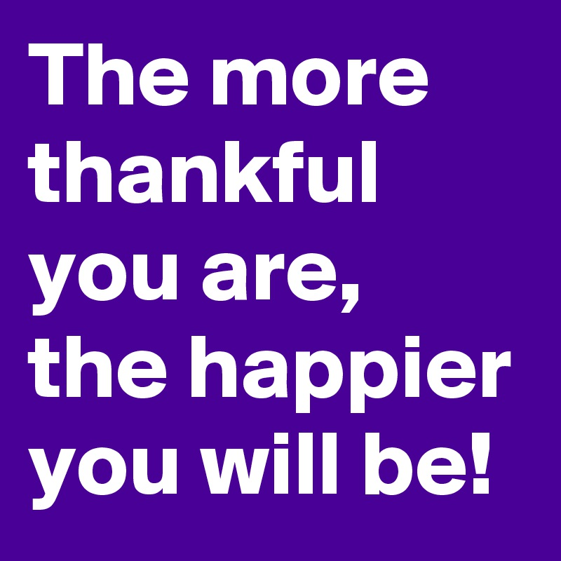 The more thankful you are, the happier you will be!