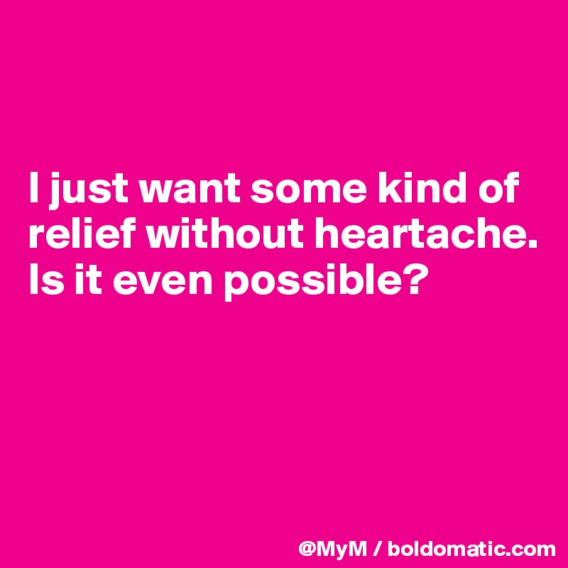 I just want some kind of relief without heartache. Is it even possible?