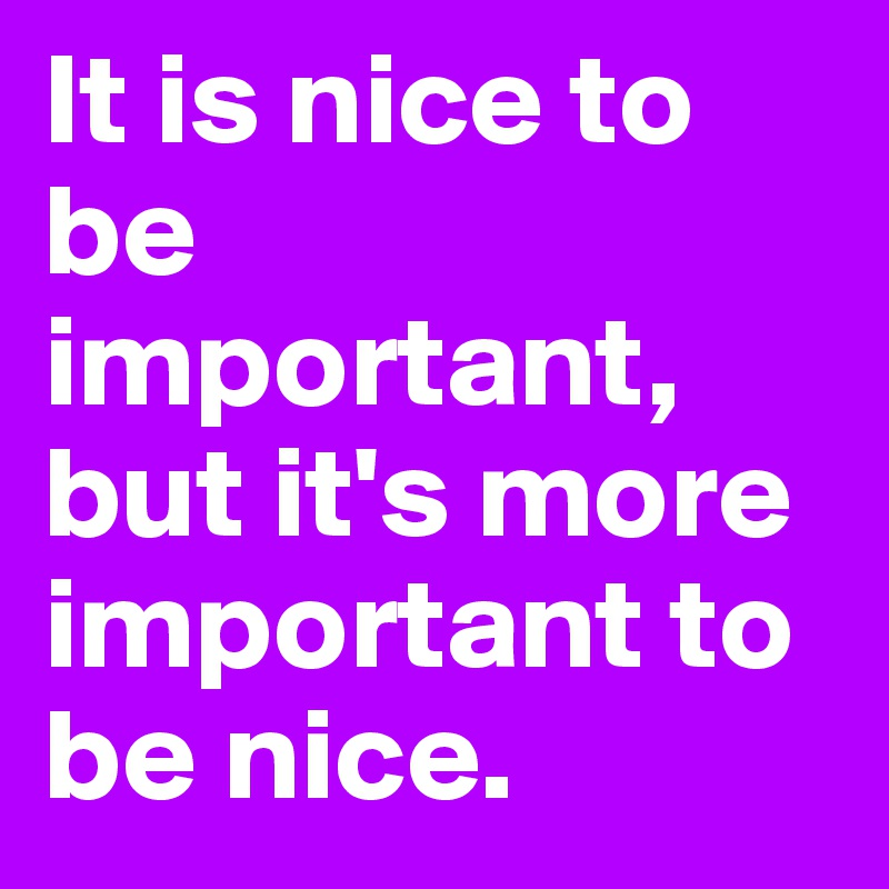 It is nice to be important, but it's more important to be nice.