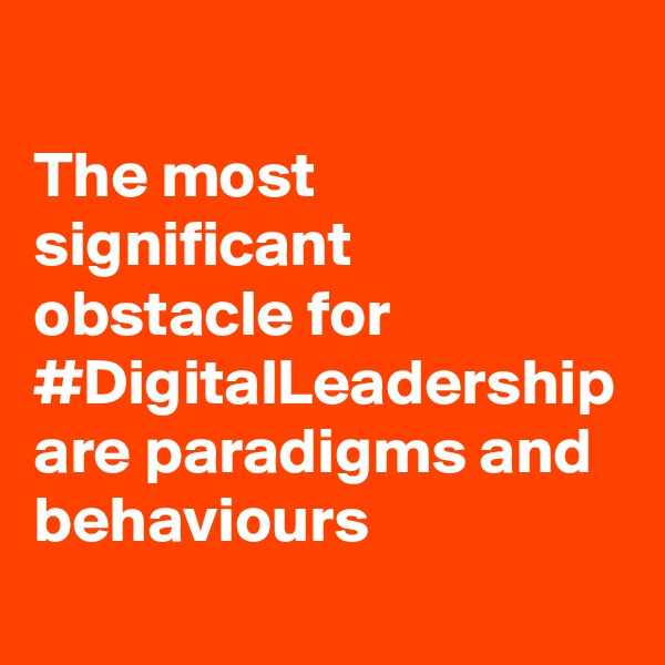 The most significant obstacle for #DigitalLeadership are paradigms and behaviours