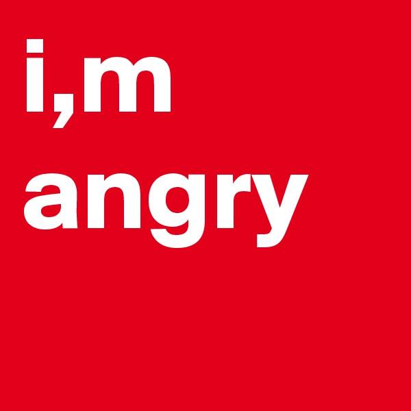 i,m angry
