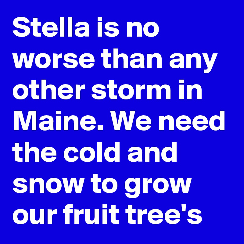 Stella is no worse than any other storm in Maine. We need the cold and snow to grow our fruit tree's