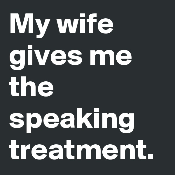 My wife gives me the speaking treatment.