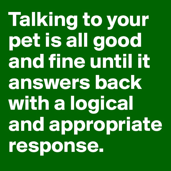 Talking to your pet is all good and fine until it answers back with a logical and appropriate response.