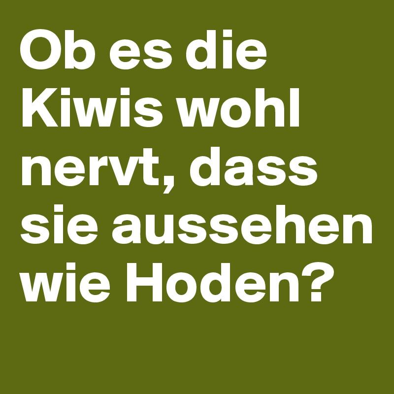 Ob es die Kiwis wohl nervt, dass sie aussehen wie Hoden?