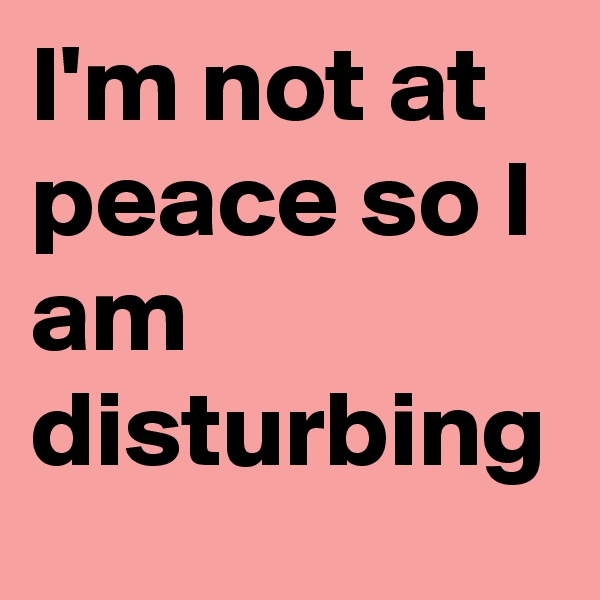 I'm not at peace so I am disturbing