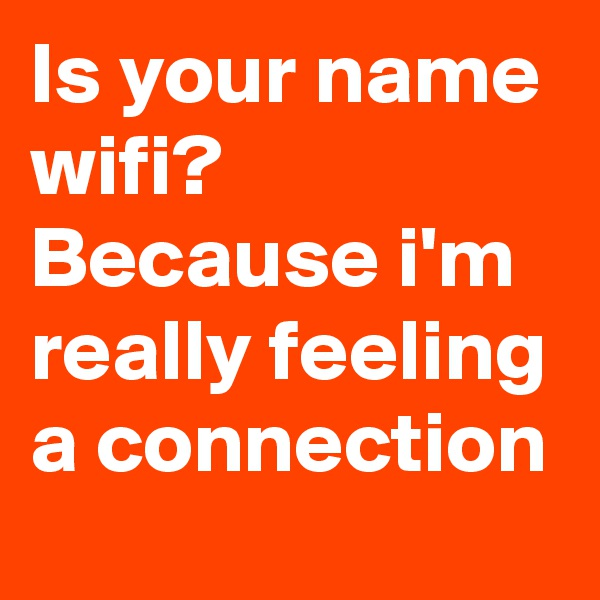 Is your name wifi? Because i'm really feeling a connection
