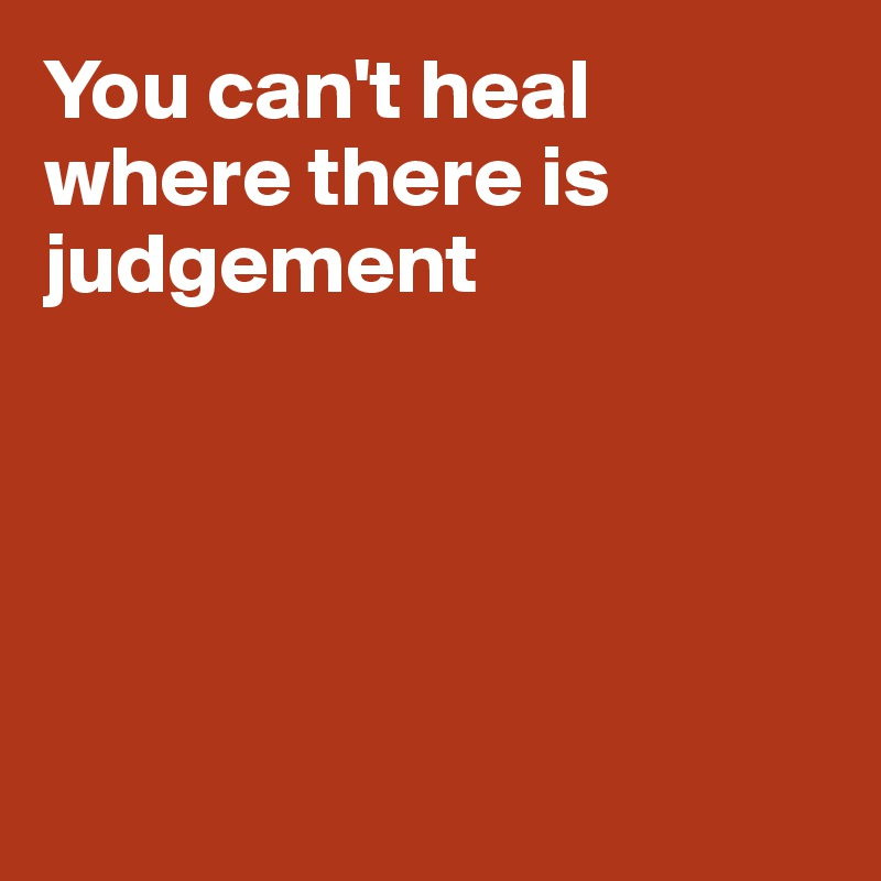 You can't heal where there is judgement