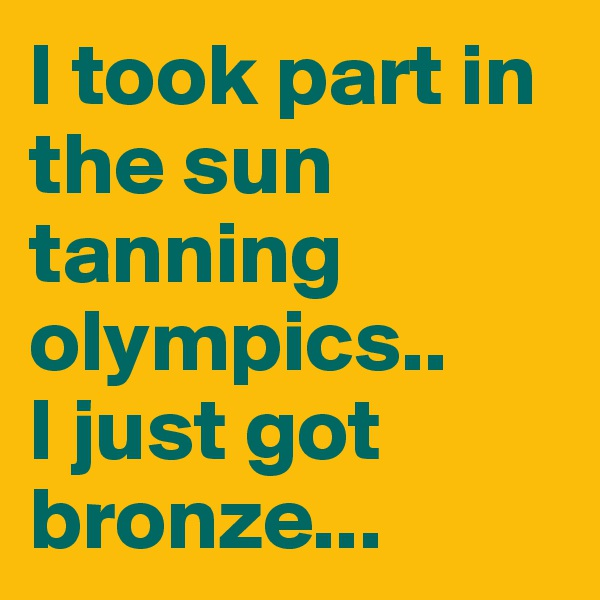 I took part in the sun tanning olympics.. I just got bronze...