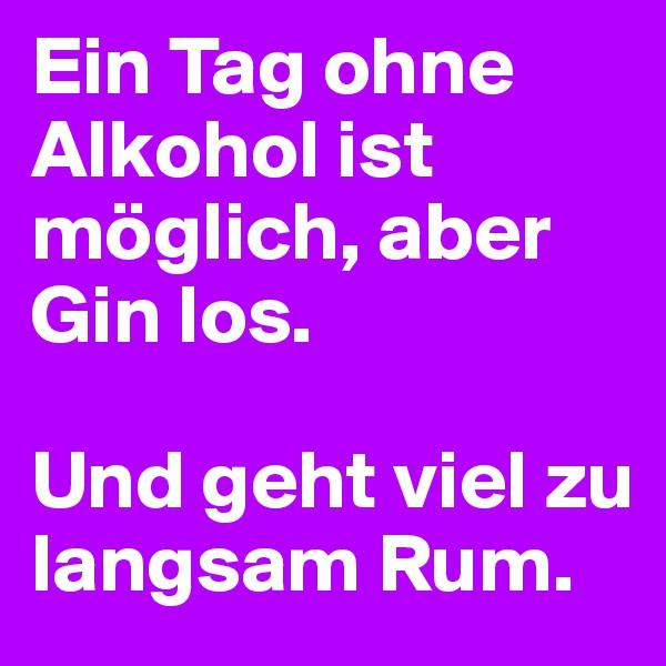 Ein Tag ohne Alkohol ist möglich, aber Gin los.  Und geht viel zu langsam Rum.