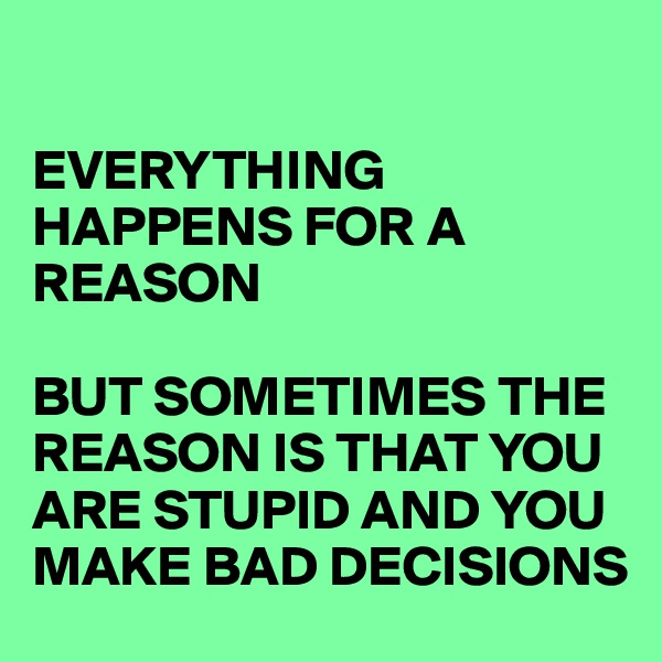 EVERYTHING HAPPENS FOR A REASON   BUT SOMETIMES THE REASON IS THAT YOU ARE STUPID AND YOU MAKE BAD DECISIONS