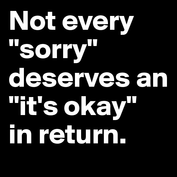 "Not every      ""sorry"" deserves an ""it's okay""  in return."