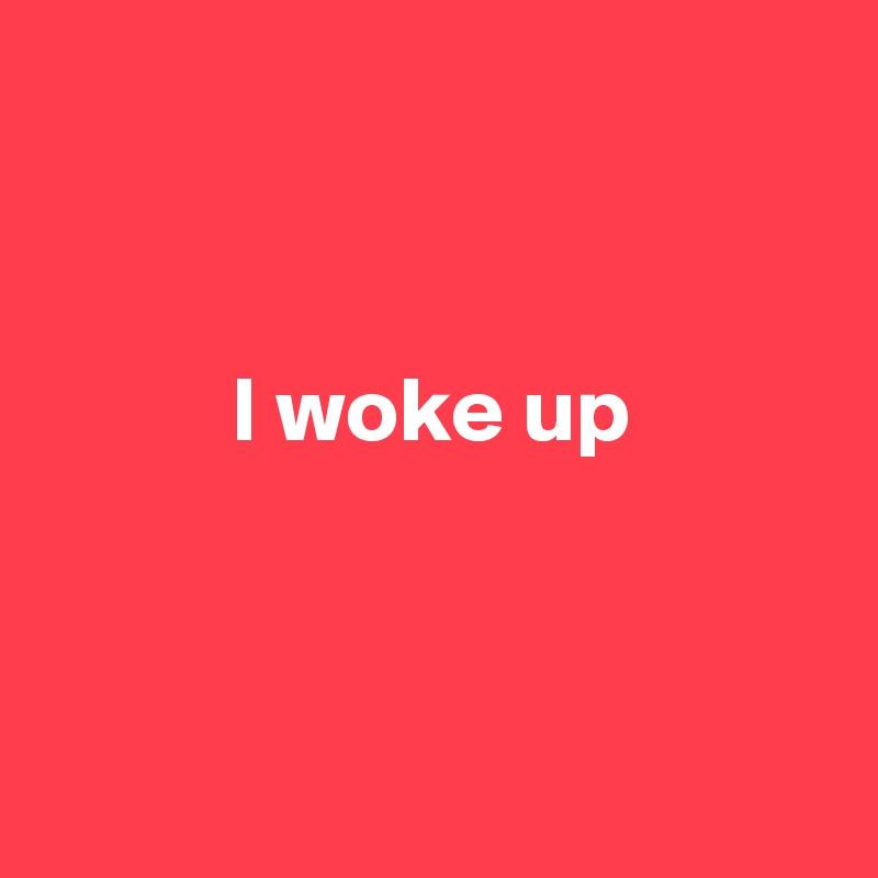 I woke up
