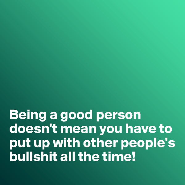 Being a good person doesn't mean you have to put up with other people's bullshit all the time!