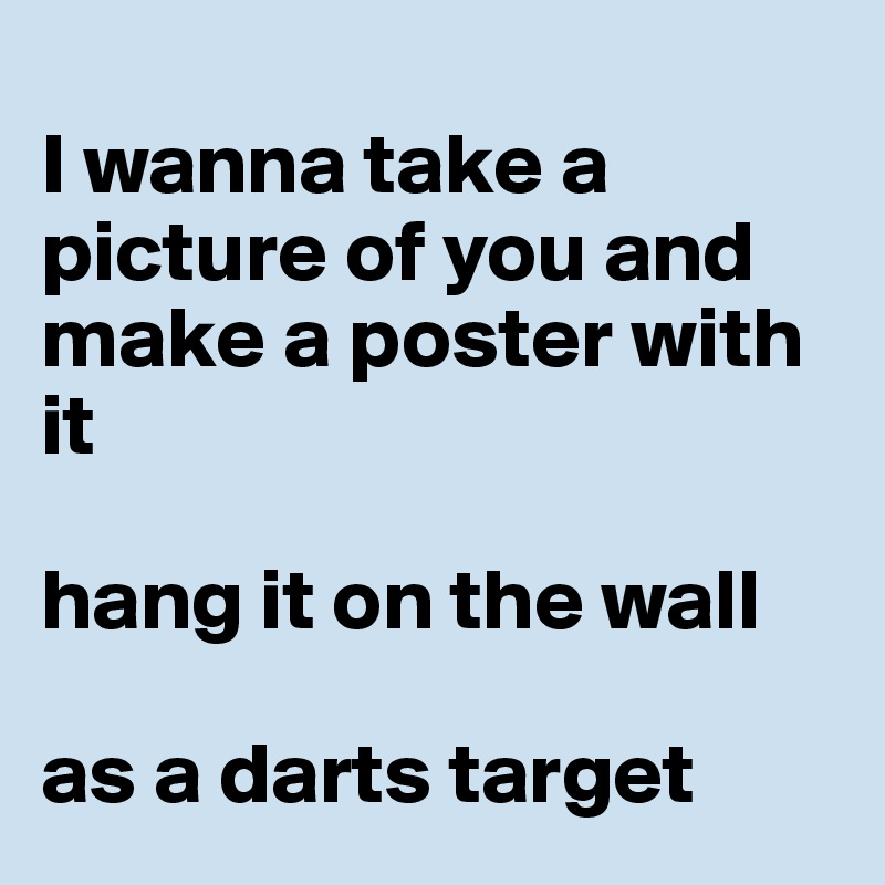 I wanna take a picture of you and make a poster with it  hang it on the wall   as a darts target