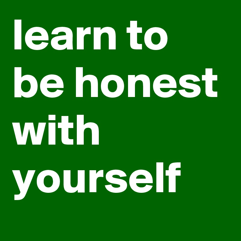 learn to be honest with yourself