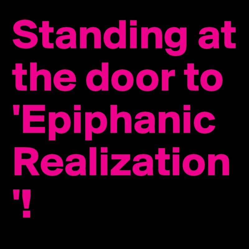 Standing at the door to 'Epiphanic Realization'!