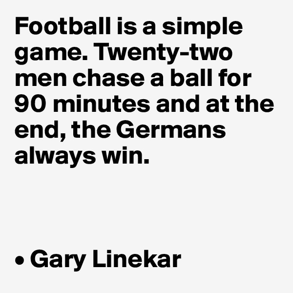 Football is a simple game. Twenty-two men chase a ball for 90 minutes and at the end, the Germans always win.    • Gary Linekar