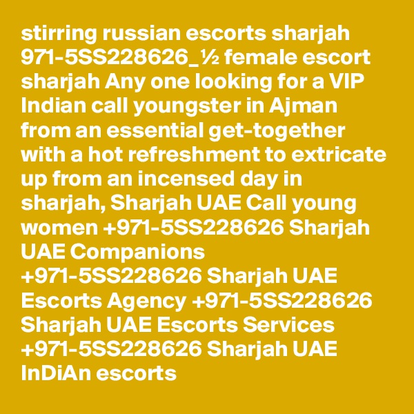 stirring russian escorts sharjah 971-5SS228626_½ female escort sharjah Any one looking for a VIP Indian call youngster in Ajman from an essential get-together with a hot refreshment to extricate up from an incensed day in sharjah, Sharjah UAE Call young women +971-5SS228626 Sharjah UAE Companions +971-5SS228626 Sharjah UAE Escorts Agency +971-5SS228626 Sharjah UAE Escorts Services +971-5SS228626 Sharjah UAE InDiAn escorts