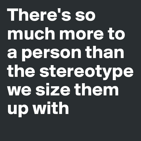 There's so much more to a person than the stereotype we size them up with