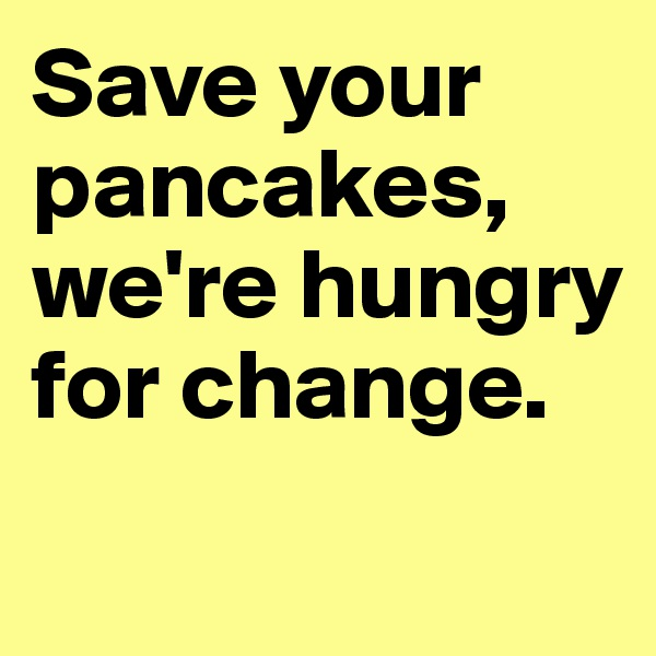 Save your pancakes, we're hungry for change.