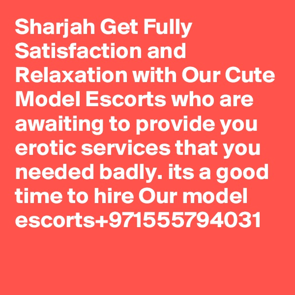 Sharjah Get Fully Satisfaction and Relaxation with Our Cute Model Escorts who are awaiting to provide you erotic services that you needed badly. its a good time to hire Our model escorts+971555794031