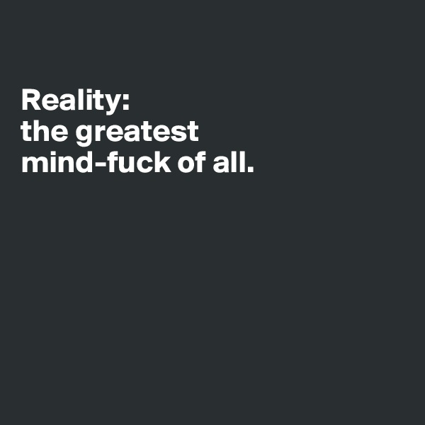 Reality: the greatest  mind-fuck of all.